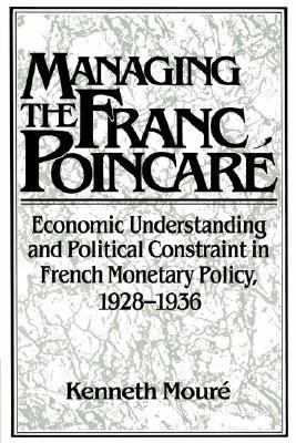Managing the Franc Poincar� Economic Understanding and Political Constraint in French Monetary Policy, 1928-1936  2002 9780521522847 Front Cover
