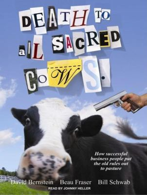 Death to All Sacred Cows: How Successful Businesses Put the Old Rules Out to Pasture  2008 9781400105847 Front Cover