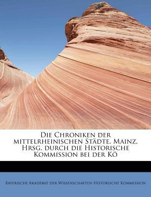 Die Chroniken der Mittelrheinischen St�dte Mainz Hrsg Durch Die Historische Kommission Bei der K�  N/A 9781115682848 Front Cover