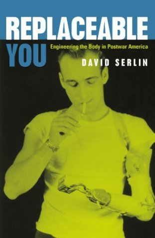 Replaceable You Engineering the Body in Postwar America  2004 edition cover