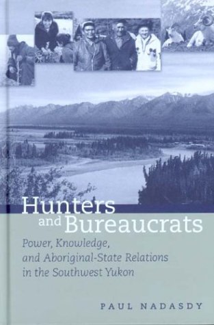 Hunters and Bureaucrats Power, Knowledge, and Aboriginal-State Relations in the Southwest Yukon  2003 edition cover