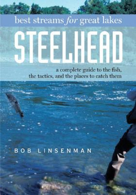 Best Streams for Great Lakes Steelhead A Complete Guide to the Fish the Tactics and the Places to Catch  2005 9780881505849 Front Cover