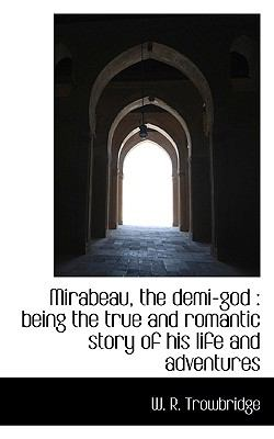 Mirabeau, the Demi-God Being the true and romantic story of his life and Adventures N/A 9781116691849 Front Cover