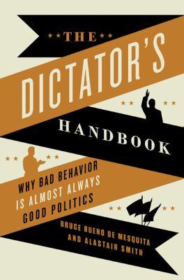 Dictator's Handbook Why Bad Behavior Is Almost Always Good Politics  2012 edition cover