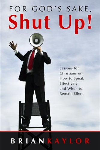 For God's Sake Shut Up! : Lessons for Christians on How to Speak Effectively and When to Remain Silent  2007 9781573124850 Front Cover