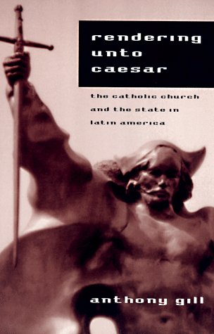 Rendering unto Caesar The Catholic Church and the State in Latin America  1998 9780226293851 Front Cover