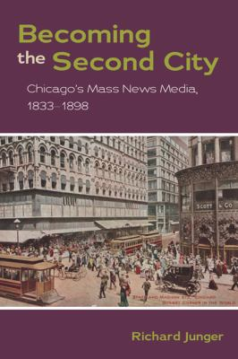 Becoming the Second City Chicago's Mass News Media, 1833-1898  2010 9780252077852 Front Cover