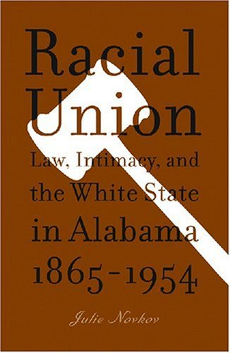Racial Union Law, Intimacy, and the White State in Alabama, 1865-1954  2008 edition cover