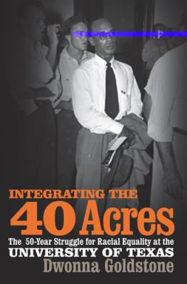 Integrating the 40 Acres The Fifty-Year Struggle for Racial Equality at the University of Texas  2006 edition cover