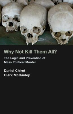 Why Not Kill Them All? The Logic and Prevention of Mass Political Murder  2010 (Revised) 9781400834853 Front Cover