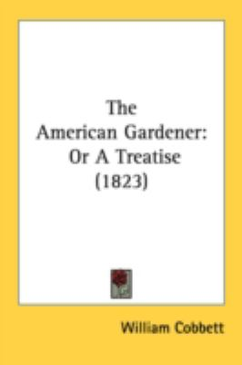 The American Gardener: Or a Treatise  2008 9780548857854 Front Cover