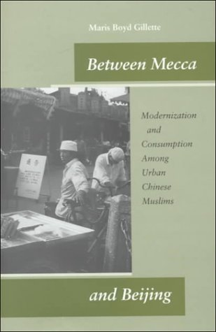 Between Mecca and Beijing Modernization and Consumption among Urban Chinese Muslims  2000 9780804746854 Front Cover