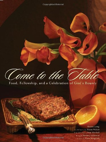 Come to the Table Food, Fellowship, and a Celebration of God's Bounty  2008 9781401603854 Front Cover