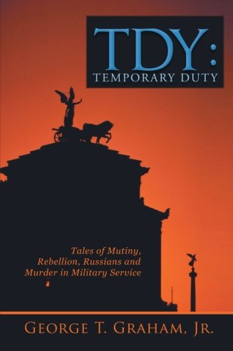 Tdy: Temporary Duty Tales of Mutiny, Rebellion, Russians and Murder in Military Service  2013 9781491815854 Front Cover