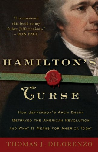 Hamilton's Curse How Jefferson's Arch Enemy Betrayed the American Revolution - And What It Means for Americans Today N/A edition cover