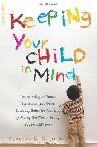 Keeping Your Child in Mind Overcoming Defiance, Tantrums, and Other Everyday Behavior Problems by Seeing the World Through Your Child's Eyes  2011 9780738214856 Front Cover