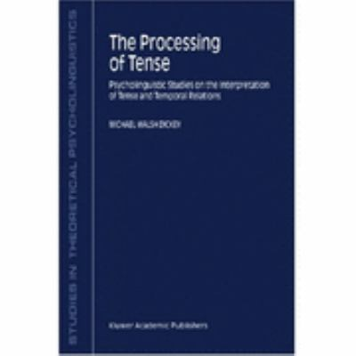 Processing of Tense Psycholinguistic Studies on the Interpretation of Tense and Temporal Relations  2001 9781402001857 Front Cover