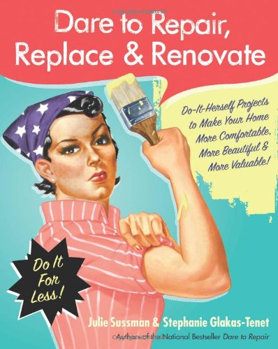 Dare to Repair, Replace and Renovate Do-It-Herself Projects to Make Your Home More Comfortable, More Beautiful and More Valuable!  2009 9780061343858 Front Cover