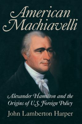 American Machiavelli Alexander Hamilton and the Origins of U. S. Foreign Policy  2004 9780521834858 Front Cover