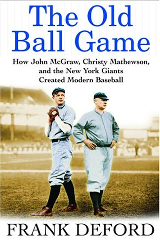 Old Ball Game How John McGraw, Christy Mathewson, and the New York Giants Created Modern Baseball  2005 9780871138859 Front Cover