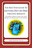 Best Ever Guide to Getting Out of Debt for Civil Servants Hundreds of Ways to Ditch Your Debt, Manage Your Money and Fix Your Finances N/A 9781492381860 Front Cover