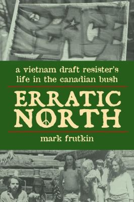 Erratic North A Vietnam Draft Resister's Life in the Canadian Bush  2008 9781550027860 Front Cover
