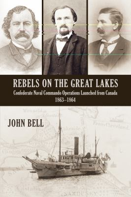 Rebels on the Great Lakes Confederate Naval Commando Operations Launched from Canada, 1863-1864  2011 9781554889860 Front Cover