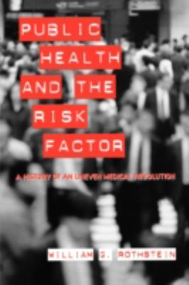 Public Health and the Risk Factor A History of an Uneven Medical Revolution  2008 edition cover