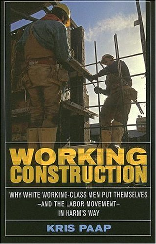 Working Construction Why White Working-Class Men Put Themselves-And the Labor Movement-In Harm's Way  2005 9780801472862 Front Cover