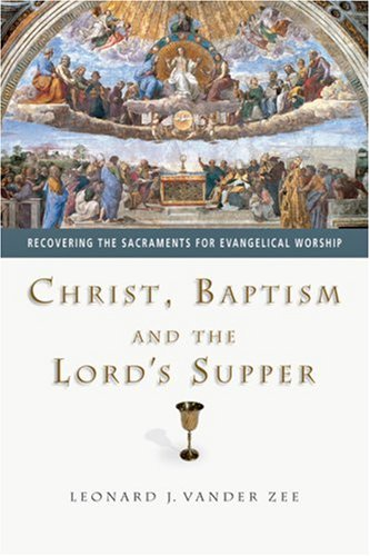 Christ, Baptism and the Lord's Supper Recovering the Sacraments for Evangelical Worship  2004 edition cover