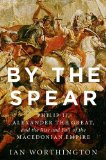 By the Spear Philip II, Alexander the Great, and the Rise and Fall of the Macedonian Empire  2014 edition cover