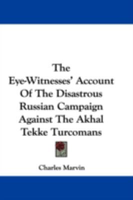 Eye-Witnesses' Account of the Disastrous Russian Campaign Against the Akhal Tekke Turcomans  N/A 9780548332863 Front Cover