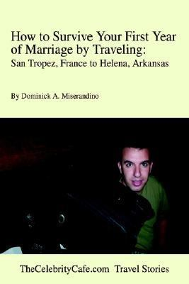 How to Survive Your First Year of Marriage by Traveling:San Tropez, France to Helena, Arkansas San Tropez, France to Helena, Arkansas N/A edition cover