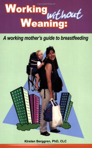 Working Without Weaning A Working Mother's Guide to Breastfeeding  2006 9780977226863 Front Cover