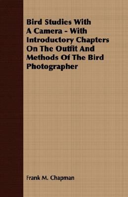 Bird Studies with a Camera - with Introductory Chapters on the Outfit and Methods of the Bird Photographer  N/A 9781406722864 Front Cover