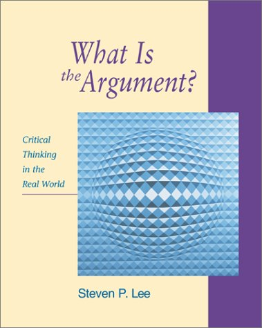 What Is the Argument? Critical Thinking in the Real World  2002 edition cover