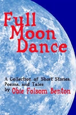 Full Moon Dance : A Collection of Short Stories, Poems, and Tales by Obie Folsom Benton N/A 9781403304865 Front Cover