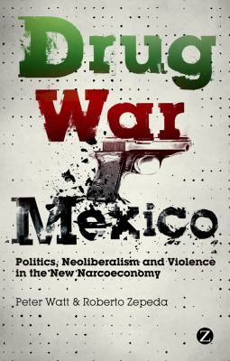 Drug War Mexico Politics, Neoliberalism and Violence in the New Narcoeconomy  2012 edition cover