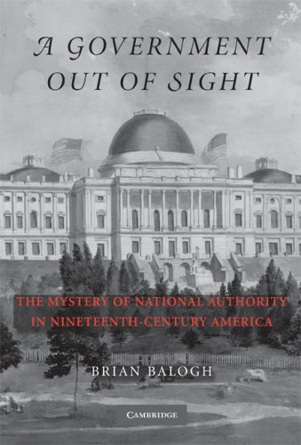 Government Out of Sight The Mystery of National Authority in Nineteenth-Century America  2009 edition cover