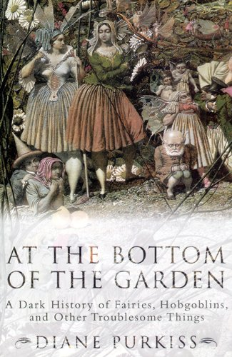 At the Bottom of the Garden A Dark History of Fairies, Hobgoblins, Nymphs, and Other Troublesome Things N/A edition cover