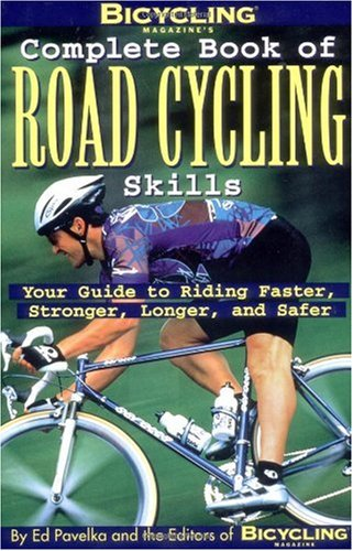 Bicycling Magazine's Complete Book of Road Cycling Skills Your Guide to Riding Faster, Stronger, Longer, and Safer  2008 (Revised) edition cover