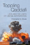 Toppling Qaddafi Libya and the Limits of Liberal Intervention  2013 9781107613867 Front Cover