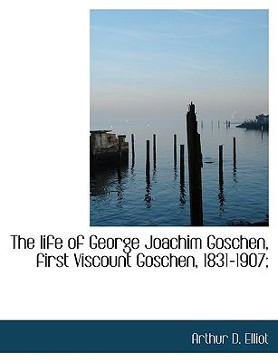 Life of George Joachim Goschen, First Viscount Goschen, 1831-1907; N/A 9781115294867 Front Cover