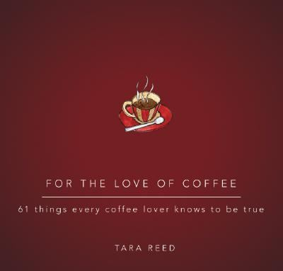 For the Love of Coffee 61 Things Every Coffee Lover Knows to Be True  2007 9781402208867 Front Cover