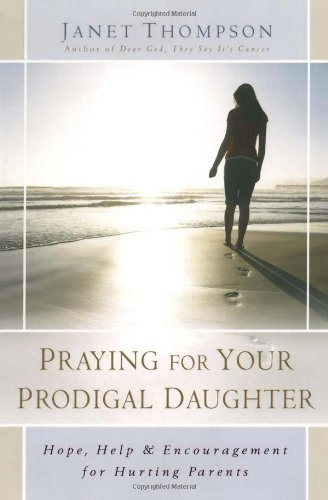 Praying for Your Prodigal Daughter Hope, Help and Encouragement for Hurting Parents  2007 9781416551867 Front Cover
