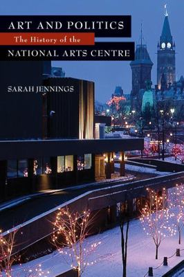 Art and Politics The History of the National Arts Centre  2009 9781550028867 Front Cover