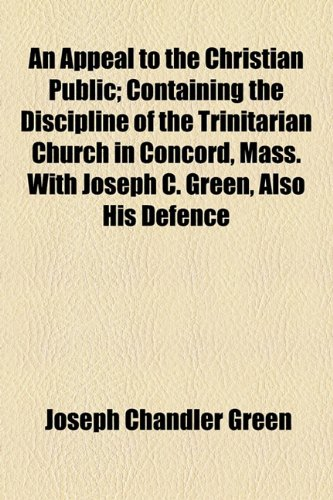 Appeal to the Christian Public; Containing the Discipline of the Trinitarian Church in Concord, Mass with Joseph C Green, Also His Defence  2010 edition cover