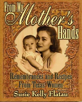 From My Mother's Hands Texas Women's Memories and Recipes  2000 9781556227868 Front Cover