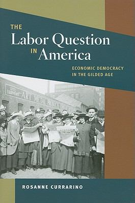 Labor Question in America Economic Democracy in the Gilded Age  2011 9780252077869 Front Cover