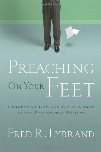 Preaching on Your Feet Connecting God and the Audience in the Preachable Moment  2008 edition cover